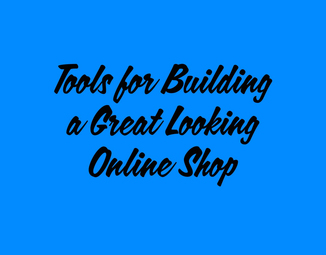 Tools for Building a Great Looking Online Shop